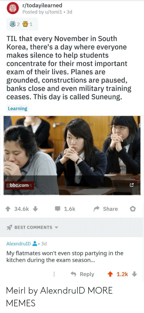 Dank, Memes, and Target: r/todayilearned  Posted by u/tomi1 3d  21  TIL that every November in South  Korea, there's a day where everyone  makes silence to help students  concentrate for their most important  exam of their lives. Planes are  grounded, constructions are paused,  banks close and even military training  ceases. This day is called Suneung.  Learning  Bbbc.com/s  34.6k џ 1.6k Share  BEST COMMENTS  AlexndruID.3d  My flatmates won't even stop partying in the  kitchen during the exam season...  Reply ↑ 1.2k Meirl by AlexndruID MORE MEMES