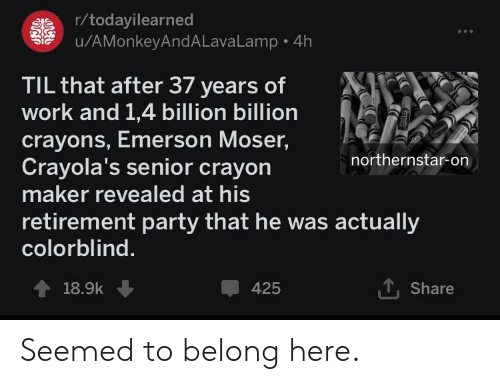 Party, Work, and Emerson: r/todayilearned  u/AMonkeyAndALavaLamp 4h  at  TIL that after 37 years of  work and 1,4 billion billion  crayons, Emerson Moser,  Crayola's senior crayon  maker revealed at his  northernstar-on  retirement party that he was actually  colorblind  T, Share  18.9k  425 Seemed to belong here.