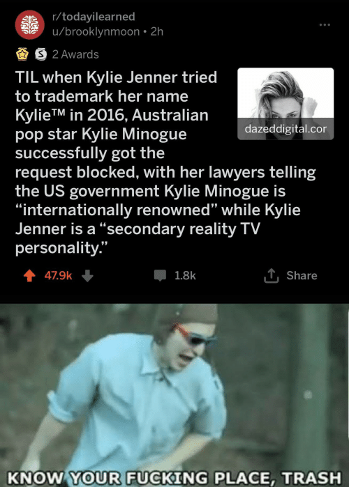 """Fucking, Kylie Jenner, and Pop: r/todayilearned  u/brooklynmoon 2h  AS 2 Awards  TIL when Kylie Jenner tried  to trademark her name  KylieTM in 2016, Australian  pop star Kylie Minogue  successfully got the  request blocked, with her lawyers telling  the US government Kylie Minogue is  """"internationally renowned'"""" while Kylie  Jenner is a """"secondary reality TV  personality.""""  dazeddigital.cor  T Share  47.9k  1.8k  KNOW YOUR FUCKING PLACE, TRASH"""
