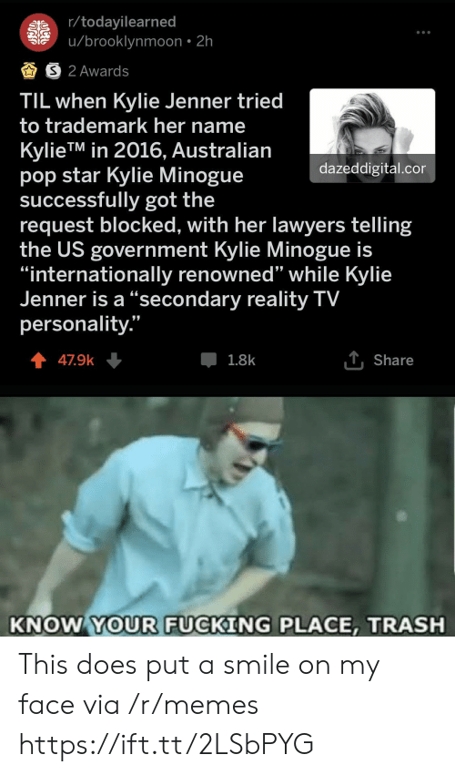 """Fucking, Kylie Jenner, and Memes: r/todayilearned  u/brooklynmoon 2h  S 2 Awards  TIL when Kylie Jenner tried  to trademark her name  KylieTM in 2016, Australian  pop star Kylie Minogue  successfully got the  request blocked, with her lawyers telling  the US government Kylie Minogue is  """"internationally renowned"""" while Kylie  Jenner is a """"secondary reality TV  personality.""""  dazeddigital.cor  1Share  1.8k  47.9k  KNOW YOUR FUCKING PLACE, TRASH This does put a smile on my face via /r/memes https://ift.tt/2LSbPYG"""