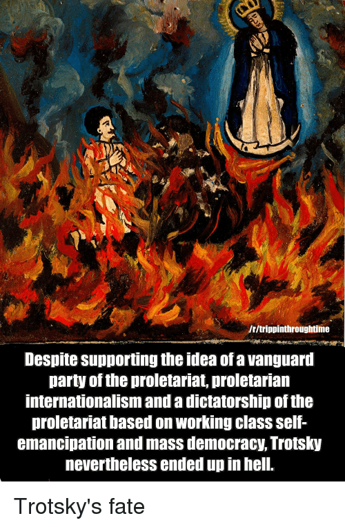 Party, Democracy, and Fate: /r/trippinthroughtime  Despite supporting the idea ofa vanguari  party of the proletariat, proletarian  internationalism and a dictatorship of the  proletariat based on working class self-  emancipation and mass democracy, Trotsky  nevertheless ended up in hell. Trotsky's fate