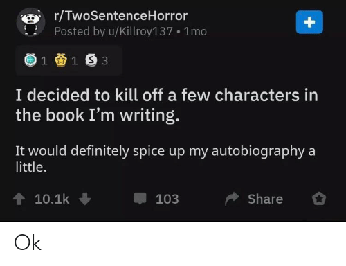 Definitely, Book, and Autobiography: r/TwoSentenceHorror  Posted by u/Killroy137 1mo  +  1 1 S 3  I decided to kill off a few characters in  the book I'm writing.  It would definitely spice up my autobiography  a  little.  10.1k  Share  103 Ok