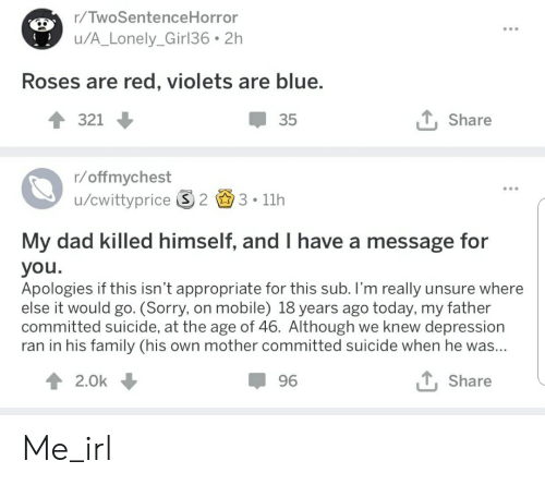 Dad, Family, and Sorry: r/TwoSentenceHorror  u/A_Lonely_Girl36 2h  Roses are red, violets are blue  321  35  , Share  /offmvchest  u/cwittyprice S 2 3 11h  My dad killed himself, and I have a message for  you  Apologies if this isn't appropriate for this sub. I'm really unsure where  else it would go. (Sorry, on mobile) 18 years ago today, my father  committed suicide, at the age of 46. Although we knew depression  ran in his family (his own mother committed suicide when he was  2.0k  96  TShare Me_irl