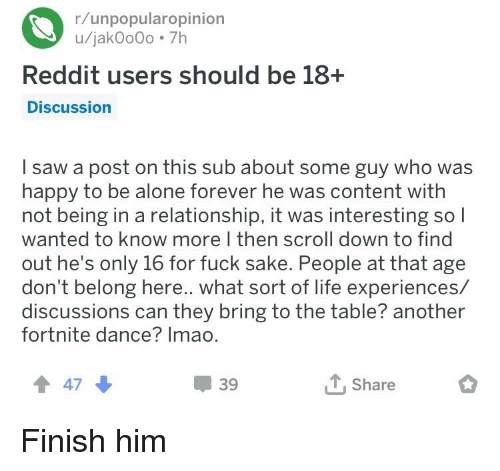Being Alone, Life, and Reddit: r/unpopularopinion  u/jakOoOo 7h  Reddit users should be 18+  Discussion  l saw a post on this sub about some guy who was  happy to be alone forever he was content with  not being in a relationship, it was interesting so l  wanted to know more I then scroll down to find  out he's only 16 for fuck sake. People at that age  don't belong here.. what sort of life experiences/  discussions can they bring to the table? another  fortnite dance? Imao.  t 47  39  T.Share