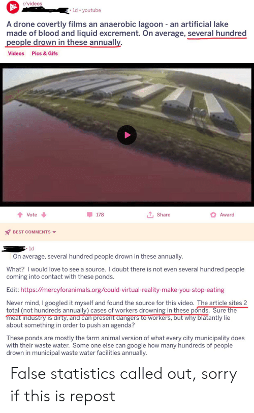 Drone, Google, and Love: r/videos  ld. youtube  A drone covertly films an anaerobic lagoon - an artificial lake  made of blood and liquid excrement. On average, several hundred  people drown in these annually.  Videos Pics & Gifs  T, Share  Award  178  會Vote ↓  BEST COMMENTS  1d  On average, several hundred people drown in these annually.  What? I would love to see a source. I doubt there is not even several hundred people  coming into contact with these ponds.  Edit: https://mercyforanimals.org/could-virtual-reality-make-you-stop-eating  Never mind, I googled it myself and found the source for this video. The article sites 2  total (not hundreds annually) cases of workers drowning in these ponds. Sure the  meat industry is dirty, and can present dangers to workers, but why blatantly lie  about something in order to push an agenda?  These ponds are mostly the farm animal version of what every city municipality does  with their waste water. Some one else can google how many hundreds of people  drown in municipal waste water facilities annually. False statistics called out, sorry if this is repost