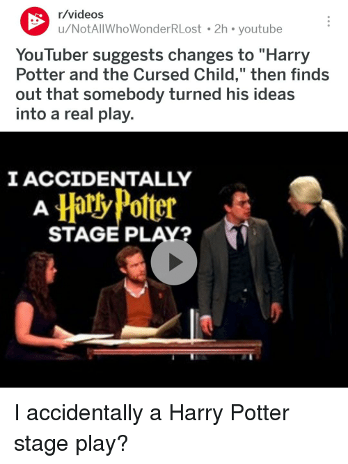 """Harry Potter, Videos, and youtube.com: r/videos  u/NotAlIWhoWonderRLost 2h youtube  YouTuber suggests changes to """"Harry  Potter and the Cursed Child,"""" then finds  out that somebody turned his ideas  into a real play.  IACCIDENTALLY  HartyPolter  STAGE PLAY?"""