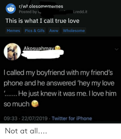 Rwholesomememes Posted By U Ireddit This Is What I Call True Love Memes Pics Gifs Aww Wholesome Akosuahmav I Called My Boyfriend With My Friend S Phone And He Answered Hey My