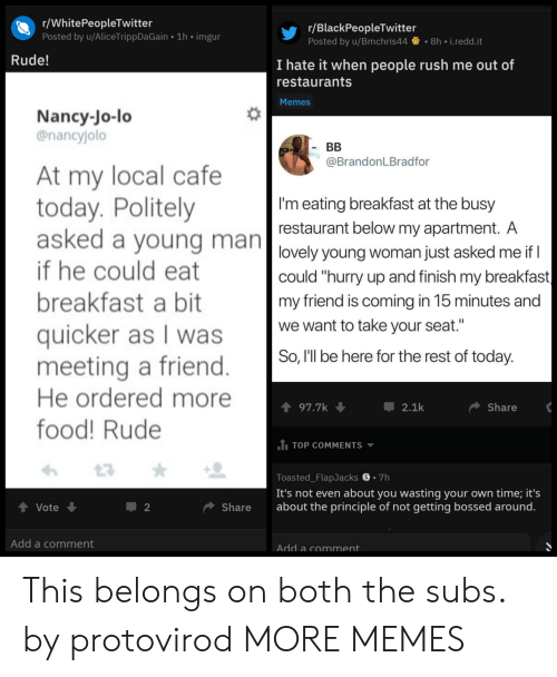 "Blackpeopletwitter, Dank, and Food: r/WhitePeopleTwitter  Posted by u/AliceTrippDaGain 1h imgur  r/BlackPeopleTwitter  Posted by u/Bmchris448h i.redd.it  Rude!  I hate it when people rush me out of  restaurants  Memes  Nancy-Jo-lo  @nancyjolo  At my local cafe  today. Politely  asked a voung man  if he could eat  breakfast a bit  quicker as I was  meeting a friend  He ordered more  food! Rude  @BrandonLBradfor  I'm eating breakfast at the busy  restaurant below my apartment. A  lovely young woman just asked me if  could ""hurry up and finish my breakfast  my friend is coming in 15 minutes and  we want to take your seat  So, l'll be here for the rest of today  197.7  2.1k  Share  1 TOP COMMENTS  Toasted_FlapJacks S.7h  It's not even about you wasting your own time; it's  Vote  Share about the principle of not getting bossed around  Add a comment  Add a comment This belongs on both the subs. by protovirod MORE MEMES"