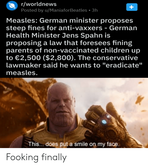 """Children, Parents, and Smile: r/worldnews  Posted by u/ManiaforBeatles 3h  Measles: German minister proposes  steep fines for anti-vaxxers - German  Health Minister Jens Spahn is  proposing a law that foresees fining  parents of non-vaccinated children up  to 2,500 ($2,800). The conservative  lawmaker said he wants to """"eradicate""""  measles.  This... does put a smile on my face Fooking finally"""