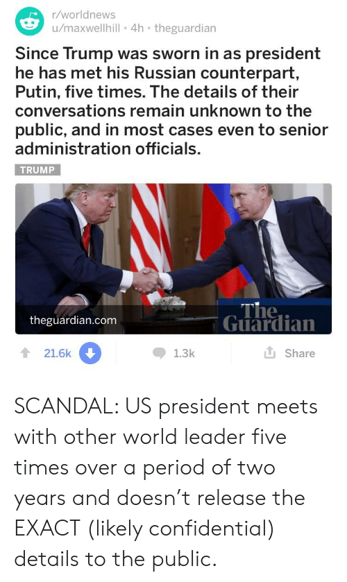 Period, Guardian, and Putin: r/worldnews  u/maxwellhill 4h theguardian  Since Trump was sworn in as president  he has met his Russian counterpart,  Putin, five times. The details of their  conversations remain unknown to the  public, and in most cases even to senior  administration officials.  TRUMP  The  theguardian.com  Guardian  食21.6k  1.3k  山Share SCANDAL: US president meets with other world leader five times over a period of two years and doesn't release the EXACT (likely confidential) details to the public.