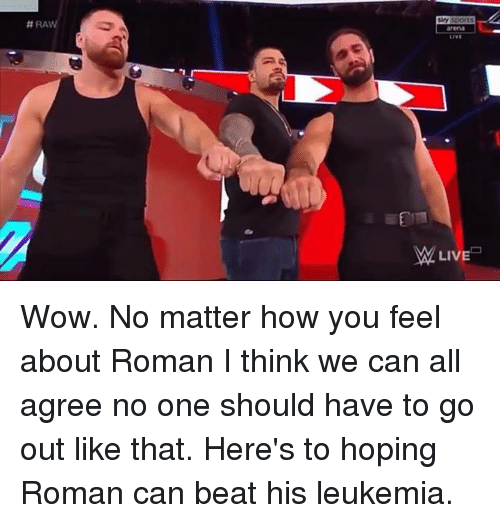 Wow, World Wrestling Entertainment, and Leukemia:  #RA  arena  LIVE  LIVE Wow. No matter how you feel about Roman I think we can all agree no one should have to go out like that. Here's to hoping Roman can beat his leukemia.