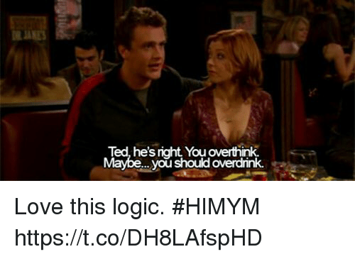Logic, Love, and Memes: RA  Ted, he's right You overthink  Maybe... you should overdrink. Love this logic. #HIMYM https://t.co/DH8LAfspHD