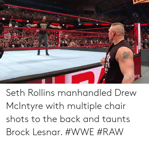 Memes, World Wrestling Entertainment, and Brock:  # RA  VE Seth Rollins manhandled Drew McIntyre with multiple chair shots to the back and taunts Brock Lesnar. #WWE #RAW