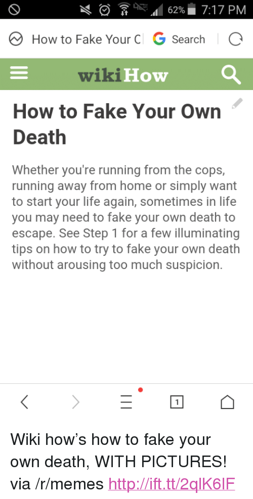 """Fake, Life, and Memes: RA62%7:17 PM  How to Fake Your C G SearchIC  wikiHow  How to Fake Your Own  Death  Whether you're running from the cops,  running away from home or simply want  to start your life again, sometimes in life  you may need to fake your own death to  escape. See Step 1 for a few illuminating  tips on how to try to fake your own death  without arousing too much suspicion. <p>Wiki how's how to fake your own death, WITH PICTURES! via /r/memes <a href=""""http://ift.tt/2qlK6lF"""">http://ift.tt/2qlK6lF</a></p>"""