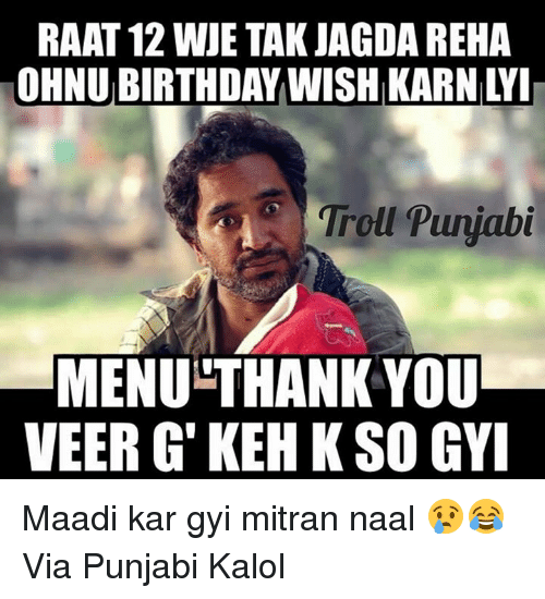 Birthday, Memes, and Troll: RAAT 12 WJE TAK JAGDA REHA  OHNU BIRTHDAY WISH KARN LY  Troll Puyjabt  MENU-THANK YOU  VEER G' KEH KSO GY Maadi kar gyi mitran naal 😢😂  Via Punjabi Kalol