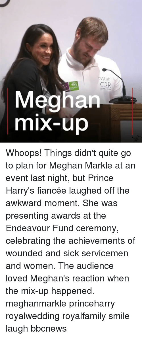 Memes, Prince, and Awkward: Rab  C2R  Meghan  mix-up Whoops! Things didn't quite go to plan for Meghan Markle at an event last night, but Prince Harry's fiancée laughed off the awkward moment. She was presenting awards at the Endeavour Fund ceremony, celebrating the achievements of wounded and sick servicemen and women. The audience loved Meghan's reaction when the mix-up happened. meghanmarkle princeharry royalwedding royalfamily smile laugh bbcnews