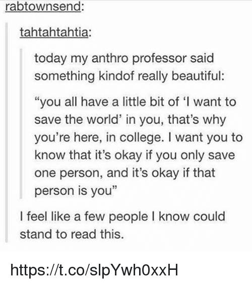"""Beautiful, College, and Okay: rabtownsend:  tahtahtahtia:  today my anthro professor said  something kindof really beautiful:  """"you all have a little bit of I want to  save the world' in you, that's why  you're here, in college. I want you to  know that it's okay if you only save  one person, and it's okay if that  person is you  I feel like a few people I know could  stand to read this. https://t.co/slpYwh0xxH"""