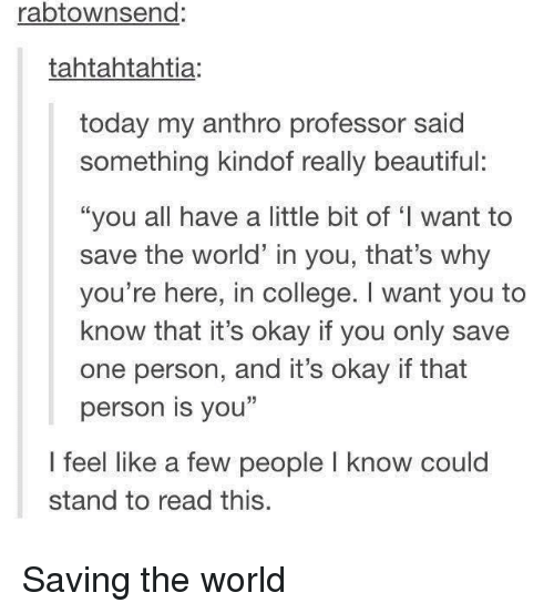 """Beautiful, College, and Okay: rabtownsend:  tahtahtahtia:  today my anthro professor said  something kindof really beautiful:  """"you all have a little bit of 'I want to  save the world in you, that's why  you're here, in college. I want you to  know that it's okay if you only save  one person, and it's okay if that  person is you""""  I feel like a few people I know could  stand to read this. Saving the world"""