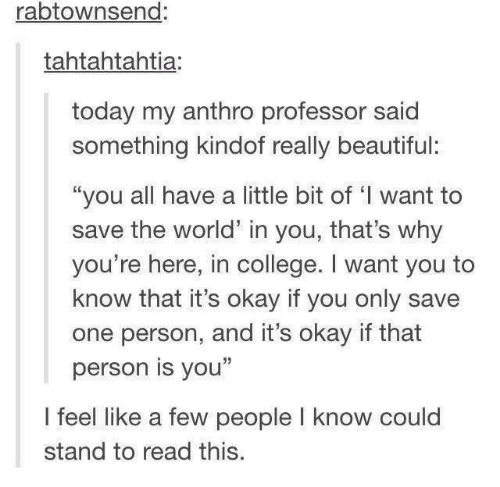 """Beautiful, College, and Okay: rabtownsend:  tahtahtahtia:  today my anthro professor said  something kindof really beautiful:  """"you all have a little bit of 'I want to  save the world in you, that's why  you're here, in college. I want you to  know that it's okay if you only save  one person, and it's okay if that  person is you""""  I feel like a few people l know could  stand to read this."""