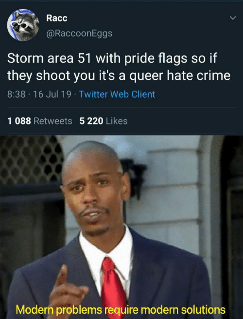 Crime, Twitter, and Area 51: Racc  @RaccoonEggs  Storm area 51 with pride flags so if  they shoot you it's a queer hate crime  8:38 16 Jul 19 Twitter Web Client  1 088 Retweets 5 220 Likes  Modern problems require modern solutions