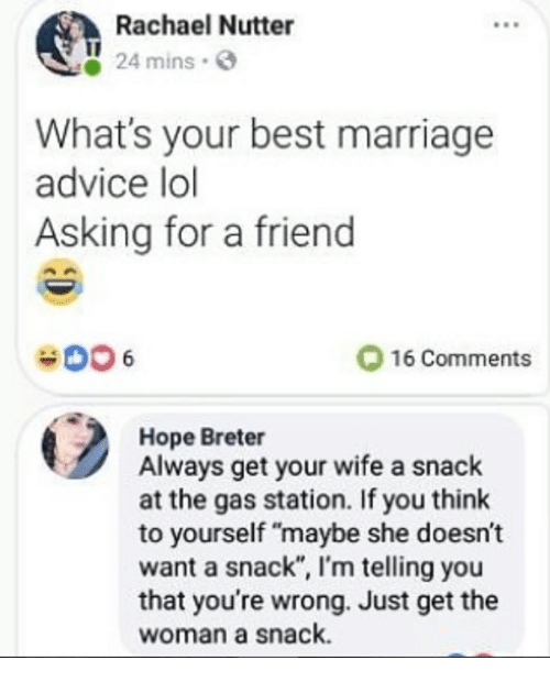 "Advice, Lol, and Marriage: Rachael Nutter  24 mins  What's your best marriage  advice lol  Asking for a friend  006  O 16 Comments  Hope Breter  Always get your wife a snack  at the gas station. If you think  to yourself ""maybe she doesn't  want a snack"", I'm telling you  that you're wrong. Just get the  woman a snack."