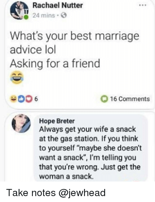 "Advice, Funny, and Lol: Rachael Nutter  24 mins.  What's your best marriage  advice lol  Asking for a friend  16 Comments  Hope Breter  Always get your wife a snack  at the gas station. If you think  to yourself ""maybe she doesn't  want a snack"", I'm telling you  that you're wrong. Just get the  woman a snack. Take notes @jewhead"