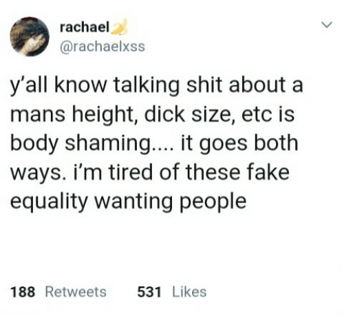 Fake, Shit, and Dick: rachael  @rachaelxss  y'all know talking shit about a  mans height, dick size, etc is  body shaming.... it goes both  ways. i'm tired of these fake  equality wanting people  188 Retweets 531 Likes