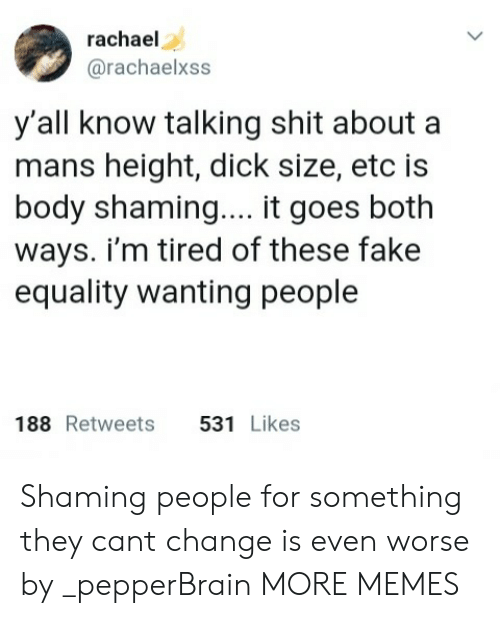 Dank, Fake, and Memes: rachael  @rachaelxss  y'all know talking shit about a  mans height, dick size, etc is  body shaming.... it goes both  ways. i'm tired of these fake  equality wanting people  188 Retweets 531 Likes Shaming people for something they cant change is even worse by _pepperBrain MORE MEMES