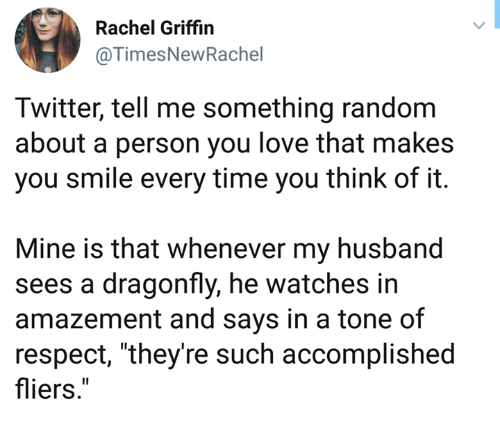 """Love, Respect, and Twitter: Rachel Griffin  @TimesNewRachel  Twitter, tell me something random  about a person you love that makes  you smile every time you think of it.  Mine is that whenever my husband  sees a dragonfly, he watches in  amazement and says in a tone of  respect, """"they're such accomplished  fliers."""""""