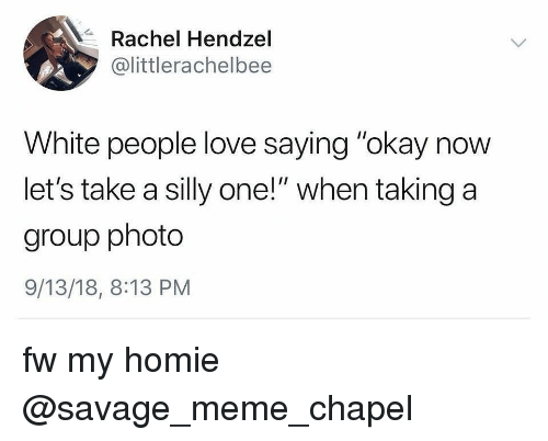 "Funny, Homie, and Love: Rachel Hendzel  @littlerachelbee  White people love saying ""okay now  let's take a silly one!"" when taking a  group photo  9/13/18, 8:13 PM fw my homie @savage_meme_chapel"