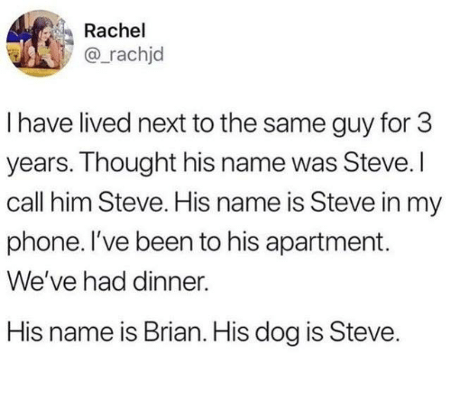 Dank, Phone, and Thought: Rachel  @_rachjd  I have lived next to the same guy for 3  years. Thought his name was Steve. I  call him Steve. His name is Steve in my  phone. l've been to his apartment.  We've had dinner.  His name is Brian. His dog is Steve.