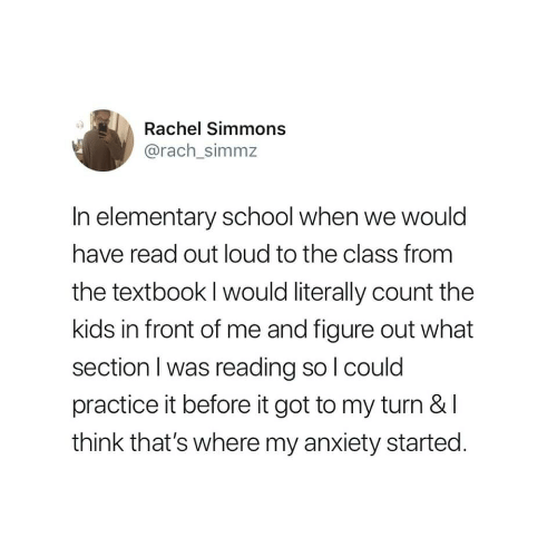 School, Anxiety, and Elementary: Rachel Simmons  @rach_simmz  In elementary school when we would  have read out loud to the class from  the textbook l would literally count the  kids in front of me and figure out what  section I was reading so l could  practice it before it got to my turn &I  think that's where my anxiety started