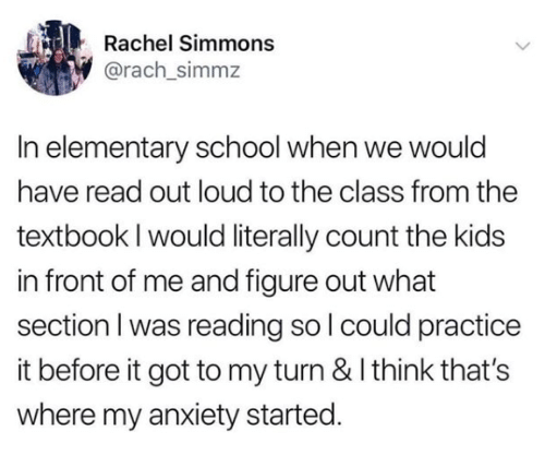 Memes, School, and Anxiety: Rachel Simmons  @rach_simmz  In elementary school when we would  have read out loud to the class from the  textbook I would literally count the kids  in front of me and figure out what  section I was reading so I could practice  it before it got to my turn & I think that's  where my anxiety started