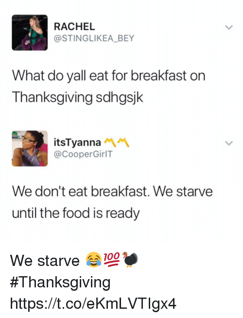 Food, Thanksgiving, and Breakfast: RACHEL  @STINGLIKEA_BEY  What do yall eat for breakfast on  Thanksgiving sdhgsjk  itsTyanna  @CooperGirlT  We don't eat breakfast. We starve  until the food is ready We starve 😂💯🦃 #Thanksgiving https://t.co/eKmLVTIgx4