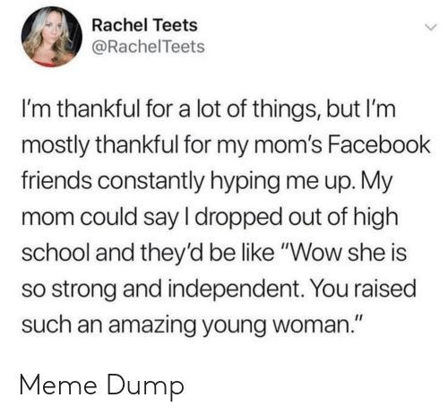 "Be Like, Facebook, and Friends: Rachel Teets  @RachelTeets  I'm thankful for a lot of things, but I'm  mostly thankful for my mom's Facebook  friends constantly hyping me up. My  mom could say I dropped out of high  school and they'd be like ""Wow she is  so strong and independent. You raised  such an amazing young woman."" Meme Dump"