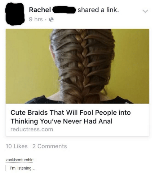 Braids, Cute, and Anal: Rachelshared a link.  9 hrs  Cute Braids That Will Fool People into  Thinking You've Never Had Anal  reductress.com  10 Likes 2 Comments  zackisontumblr:  i'm listening...