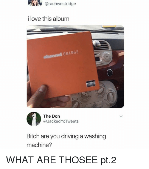 Bitch, Driving, and Love: @rachwestridge  i love this album  s sannel ORANGE  The Don  @JackedYoTweets  Bitch are you driving a washing  machine? WHAT ARE THOSEE pt.2