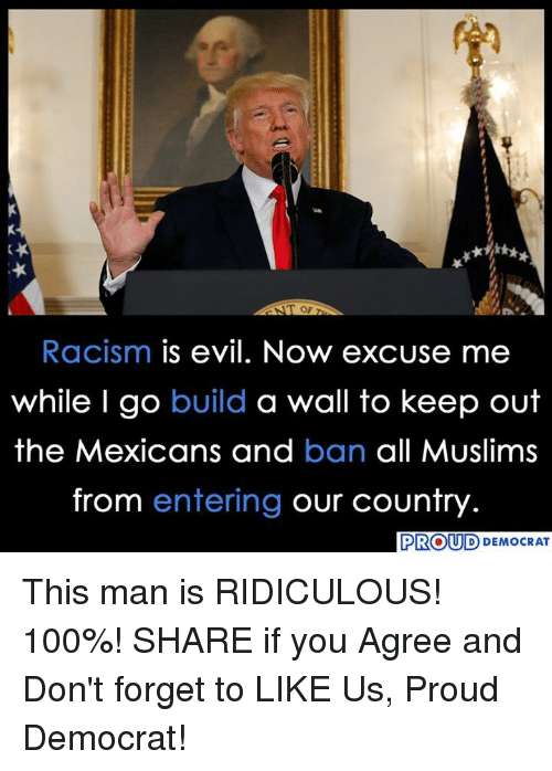 Anaconda, Racism, and Proud: Racism is evil. Now excuse me  while I go build a wall to keep out  the Mexicans and ban all Muslims  from entering our country  PROUD  D DEMOCRAT This man is RIDICULOUS! 100%!  SHARE if you Agree and Don't forget to LIKE Us, Proud Democrat!