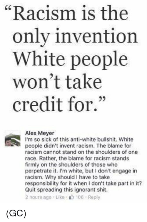 "Ignorant, Memes, and Racism: ""Racism is the  1  only invention  White people  won't take  credit for.""  93  Alex Meyer  I'm so sick of this anti-white bullshit. White  people didn't invent racism. The blame for  racism cannot stand on the shoulders of one  race. Rather, the blame for racism stands  firmly on the shoulders of those who  perpetrate it. I'm white, but don't engage in  racism. Why should I have to take  responsibility for it when I don't take part in it?  Quit spreading this ignorant shit.  2 hours ago Like 106 Reply (GC)"