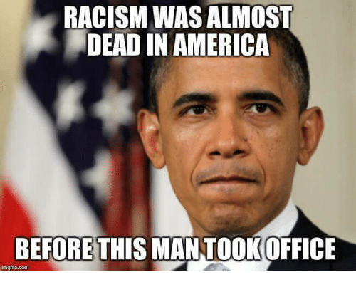 America, Memes, and Racism: RACISM WAS ALMOST  DEAD IN AMERICA  BEFORE THIS MANTOOK OFFICE  mgflip.com