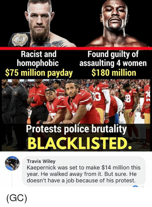 Memes, Police, and Protest: Racist and  homophobic  $75 million payday  Found guilty of  assaulting 4 women  $180 million  Protests police brutality  BLACKLISTED  Travis Wiley  Kaepernick was set to make $14 million this  year. He walked away from it. But sure. He  doesn't have a job because of his protest. (GC)
