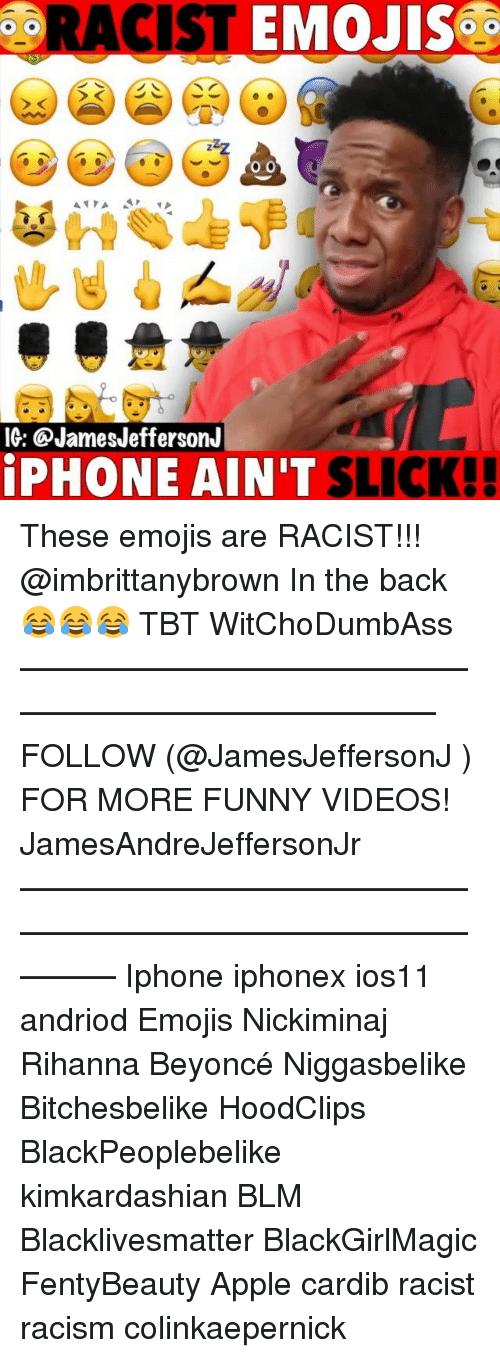 Apple, Beyonce, and Black Lives Matter: RACIST EMOJiS.  IG: @JamesJeffersonJ  PHONE AIN'T  SLICK!! These emojis are RACIST!!! @imbrittanybrown In the back 😂😂😂 TBT WitChoDumbAss ——————————————————————————— FOLLOW (@JamesJeffersonJ ) FOR MORE FUNNY VIDEOS! JamesAndreJeffersonJr ——————————————————————————————— Iphone iphonex ios11 andriod Emojis Nickiminaj Rihanna Beyoncé Niggasbelike Bitchesbelike HoodClips BlackPeoplebelike kimkardashian BLM Blacklivesmatter BlackGirlMagic FentyBeauty Apple cardib racist racism colinkaepernick