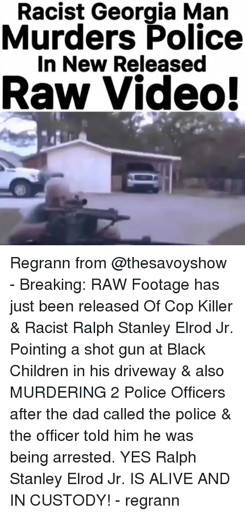 Alive, Children, and Dad: Racist Georgia Man  Murders Police  In New Released Regrann from @thesavoyshow - Breaking: RAW Footage has just been released Of Cop Killer & Racist Ralph Stanley Elrod Jr. Pointing a shot gun at Black Children in his driveway & also MURDERING 2 Police Officers after the dad called the police & the officer told him he was being arrested. YES Ralph Stanley Elrod Jr. IS ALIVE AND IN CUSTODY! - regrann