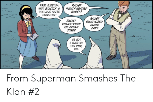 Superman, Ghost, and Giant: RACIST  POINTY-HEADED  GHOST?  FIRST QUESTION:  WHAT EXACTLY IS  THIS LOOK YOU'RE  GOING FOR?  RACIST  GIANT-SIZED  DUNCE  CAP?  RACIST  UPSIDE-DOWN  ICE CREAM  CONE?  WE GOT  A QUESTION  FOR YOU,  KID. From Superman Smashes The Klan #2