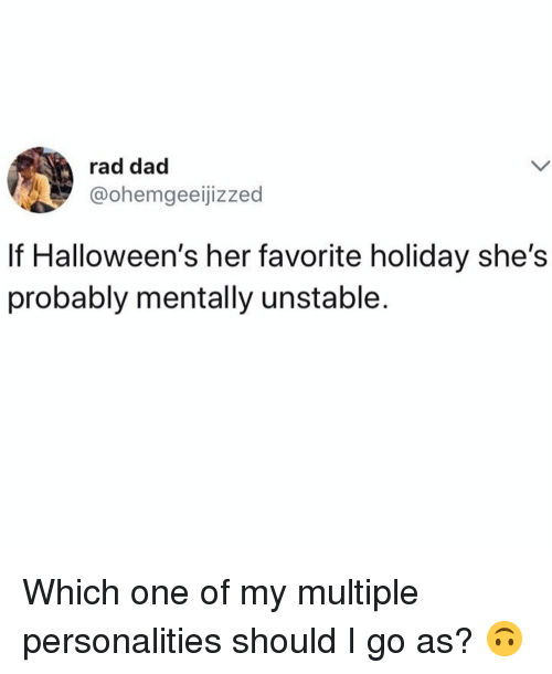 Dad, Girl Memes, and Rad: rad dad  @ohemgeeijizzed  If Halloween's her favorite holiday she's  probably mentally unstable. Which one of my multiple personalities should I go as? 🙃