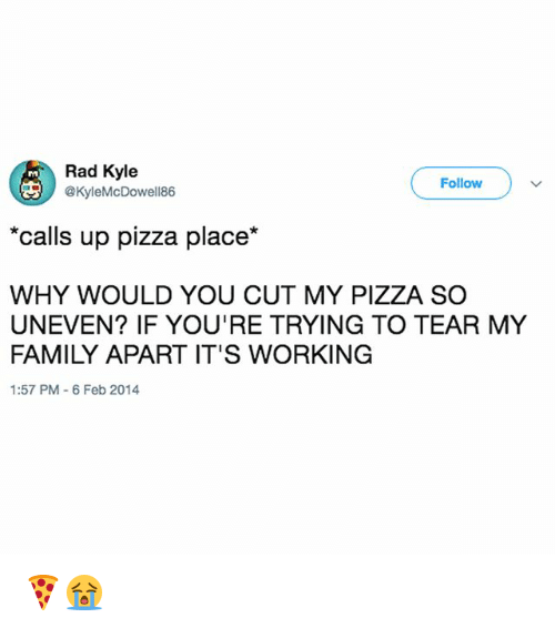 "Family, Pizza, and Relatable: Rad Kyle  KyleMcDowell86  IM  Follow  ""calls up pizza place*  WHY WOULD YOU CUT MY PIZZA SO  UNEVEN? IF YOU'RE TRYING TO TEAR MY  FAMILY APART IT'S WORKING  1:57 PM 6 Feb 2014 🍕😭"