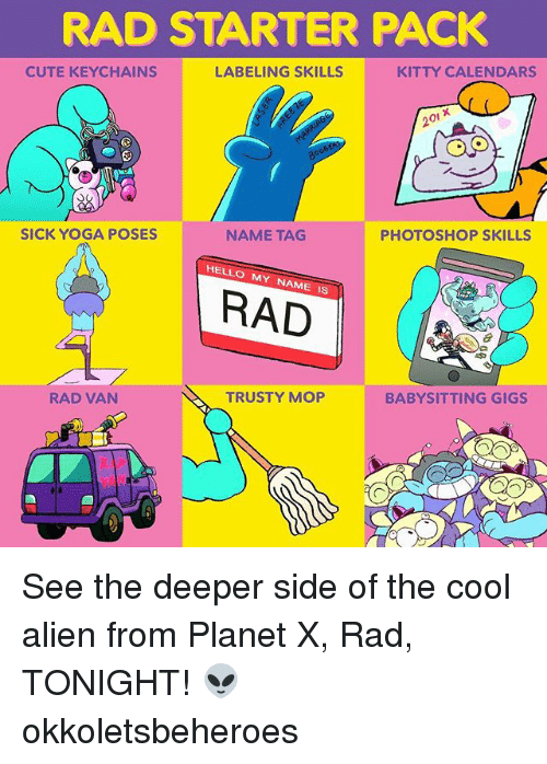 Cute, Hello, and Memes: RAD STARTER PACK  CUTE KEYCHAINS  LABELING SKILLS  KITTY CALENDARS  20i x  SICK YOGA POSES  NAME TAG  PHOTOSHOP SKILLS  HELLO MY NAME IS  RAD  RAD VAN  TRUSTY MOP  BABYSITTING GIGS See the deeper side of the cool alien from Planet X, Rad, TONIGHT! 👽 okkoletsbeheroes