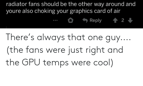 Cool, Air, and Gpu: radiator fans should be the other way around and  youre also choking your graphics card of air  6 Reply  1 2 + There's always that one guy.... (the fans were just right and the GPU temps were cool)