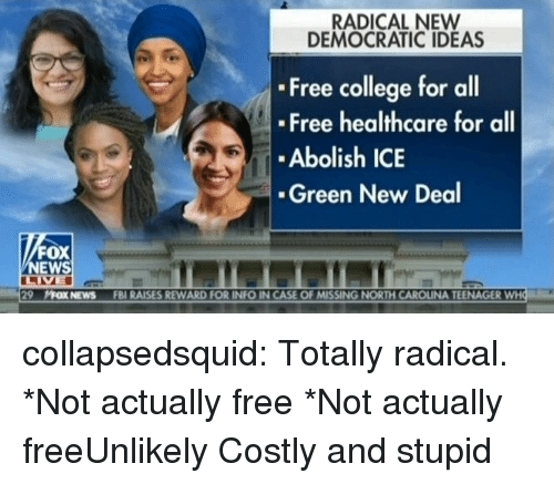 College, Fbi, and News: RADICAL NEW  DEMOCRATIC IDEAS  Free college for all  Free healthcare for all  Abolish ICE  Green New Deal  FOX  NEWS  29  片OXNEwS  FBI RAISES REWARD FOR INFO IN CASE OF MISSING NORTH CAROLINA TEENAGER collapsedsquid:  Totally radical.  *Not actually free *Not actually freeUnlikely Costly and stupid