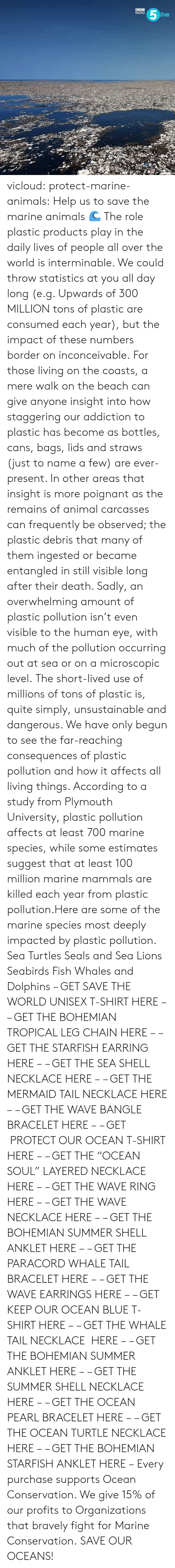 "Animals, Gif, and Radio: RADIO  ive vicloud:  protect-marine-animals:  Help us to save the marine animals 🌊 The role plastic products play in the daily lives of people all over the world is interminable. We could throw statistics at you all day long (e.g. Upwards of 300 MILLION tons of plastic are consumed each year), but the impact of these numbers border on inconceivable. For those living on the coasts, a mere walk on the beach can give anyone insight into how staggering our addiction to plastic has become as bottles, cans, bags, lids and straws (just to name a few) are ever-present. In other areas that insight is more poignant as the remains of animal carcasses can frequently be observed; the plastic debris that many of them ingested or became entangled in still visible long after their death. Sadly, an overwhelming amount of plastic pollution isn't even visible to the human eye, with much of the pollution occurring out at sea or on a microscopic level. The short-lived use of millions of tons of plastic is, quite simply, unsustainable and dangerous. We have only begun to see the far-reaching consequences of plastic pollution and how it affects all living things. According to a study from Plymouth University, plastic pollution affects at least 700 marine species, while some estimates suggest that at least 100 million marine mammals are killed each year from plastic pollution.Here are some of the marine species most deeply impacted by plastic pollution. Sea Turtles Seals and Sea Lions Seabirds Fish Whales and Dolphins – GET SAVE THE WORLD UNISEX T-SHIRT HERE – – GET THE BOHEMIAN TROPICAL LEG CHAIN HERE – – GET THE STARFISH EARRING HERE – – GET THE SEA SHELL NECKLACE HERE – – GET THE MERMAID TAIL NECKLACE HERE – – GET THE WAVE BANGLE BRACELET HERE – – GET  PROTECT OUR OCEAN T-SHIRT HERE – – GET THE ""OCEAN SOUL"" LAYERED NECKLACE HERE – – GET THE WAVE RING HERE – – GET THE WAVE NECKLACE HERE – – GET THE BOHEMIAN SUMMER SHELL ANKLET HERE – – GET THE PARACORD WHALE TAIL BRACELET HERE – – GET THE WAVE EARRINGS HERE – – GET KEEP OUR OCEAN BLUE T-SHIRT HERE – – GET THE WHALE TAIL NECKLACE  HERE – – GET THE BOHEMIAN SUMMER ANKLET HERE – – GET THE SUMMER SHELL NECKLACE HERE – – GET THE OCEAN PEARL BRACELET HERE – – GET THE OCEAN TURTLE NECKLACE HERE – – GET THE BOHEMIAN STARFISH ANKLET HERE – Every purchase supports Ocean Conservation. We give 15% of our profits to Organizations that bravely fight for Marine Conservation.  SAVE OUR OCEANS!"